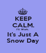 KEEP CALM. I'll Work.  It's Just A Snow Day - Personalised Poster A1 size