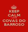 KEEP CALM I LOVE COVAS DO BARROSO - Personalised Poster A1 size