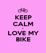 KEEP CALM I LOVE MY BIKE - Personalised Poster A1 size