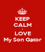 KEEP CALM I LOVE My Son Gator - Personalised Poster A1 size