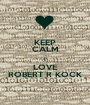 KEEP CALM I LOVE ROBERT R KOCK - Personalised Poster A1 size