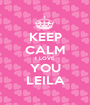 KEEP CALM I LOVE YOU LEILA - Personalised Poster A1 size