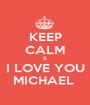 KEEP CALM & I LOVE YOU MICHAEL  - Personalised Poster A1 size