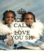 KEEP CALM I LOVE YOU SIS - Personalised Poster A1 size