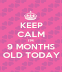 KEEP CALM I'M 9 MONTHS OLD TODAY - Personalised Poster A1 size