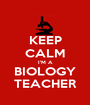 KEEP CALM I'M A BIOLOGY TEACHER - Personalised Poster A1 size