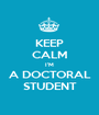 KEEP CALM I'M A DOCTORAL STUDENT - Personalised Poster A1 size