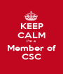 KEEP CALM I'm a  Member of CSC - Personalised Poster A1 size