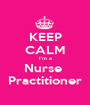 KEEP CALM I'm a Nurse  Practitioner - Personalised Poster A1 size