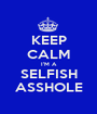 KEEP CALM I'M A SELFISH ASSHOLE - Personalised Poster A1 size