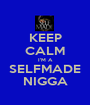 KEEP CALM I'M A SELFMADE NIGGA - Personalised Poster A1 size