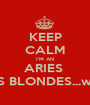 KEEP CALM I'M AN ARIES  WHO LOVES BLONDES...well, just one - Personalised Poster A1 size