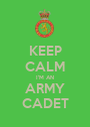 KEEP CALM I'M AN ARMY CADET - Personalised Poster A1 size