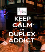 KEEP CALM I'M DUPLEX ADDICT  - Personalised Poster A1 size