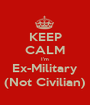 KEEP CALM I'm Ex-Military (Not Civilian) - Personalised Poster A1 size