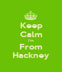 Keep Calm I'm From Hackney - Personalised Poster A1 size
