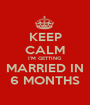 KEEP CALM I'M GETTING MARRIED IN 6 MONTHS - Personalised Poster A1 size