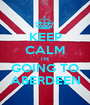 KEEP CALM I'M GOING TO ABERDEEN - Personalised Poster A1 size