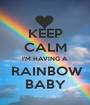 KEEP CALM I'M HAVING A  RAINBOW BABY - Personalised Poster A1 size