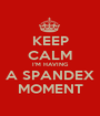 KEEP CALM I'M HAVING A SPANDEX MOMENT - Personalised Poster A1 size