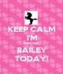 KEEP CALM I'M HAVING BAILEY TODAY! - Personalised Poster A1 size