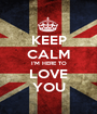 KEEP CALM I'M HERE TO LOVE YOU - Personalised Poster A1 size