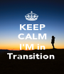 KEEP CALM  I'M in Transition  - Personalised Poster A1 size