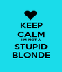 KEEP CALM I'M NOT A STUPID BLONDE - Personalised Poster A1 size