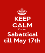 KEEP CALM I'm on Sabattical till May 17th - Personalised Poster A1 size