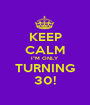 """KEEP CALM I""""M ONLY TURNING 30! - Personalised Poster A1 size"""