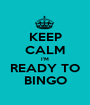 KEEP CALM I'M READY TO BINGO - Personalised Poster A1 size
