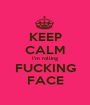 KEEP CALM I'm rolling FUCKING FACE - Personalised Poster A1 size