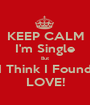 KEEP CALM I'm Single But I Think I Found LOVE! - Personalised Poster A1 size