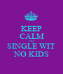 KEEP CALM I'M  SINGLE WIT  NO KIDS - Personalised Poster A1 size