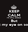 KEEP CALM I'M STILL SINGLE But I've got my eye on someone - Personalised Poster A1 size