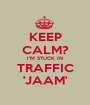 KEEP CALM? I'M STUCK IN TRAFFIC 'JAAM' - Personalised Poster A1 size