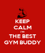 KEEP CALM I'M THE BEST GYM BUDDY - Personalised Poster A1 size