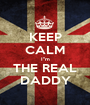 KEEP CALM I''m THE REAL DADDY - Personalised Poster A1 size