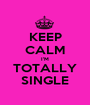 KEEP CALM I'M TOTALLY SINGLE - Personalised Poster A1 size