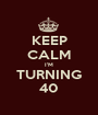 KEEP CALM I'M TURNING 40 - Personalised Poster A1 size