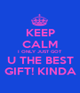KEEP CALM I ONLY JUST GOT  U THE BEST GIFT! KINDA - Personalised Poster A1 size