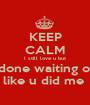 KEEP CALM I still love u but I'm done waiting on u  like u did me  - Personalised Poster A1 size