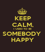 KEEP CALM, I USED TO BE SOMEBODY  HAPPY - Personalised Poster A1 size
