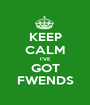 KEEP CALM I'VE GOT FWENDS - Personalised Poster A1 size