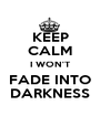 KEEP CALM I WON'T FADE INTO DARKNESS - Personalised Poster A1 size