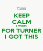 KEEP CALM I WORK FOR TURNER I GOT THIS - Personalised Poster A1 size