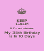 KEEP CALM If I'm not mistaken My 35th Birthday Is In 10 Days - Personalised Poster A1 size