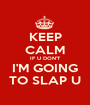 KEEP CALM IF U DON'T I'M GOING TO SLAP U - Personalised Poster A1 size