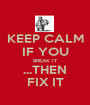 KEEP CALM IF YOU BREAK IT ...THEN FIX IT - Personalised Poster A1 size