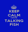 KEEP CALM IGNORE TALKING FISH - Personalised Poster A1 size